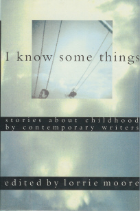 I Know Some Things: Stories About Childhood By Contemporary Writers , Moore, Lorrie (Editor)